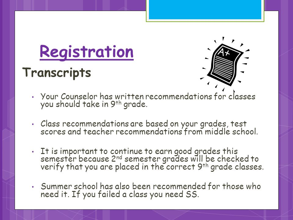 Registration Transcripts Your Counselor has written recommendations for classes you should take in 9 th grade.