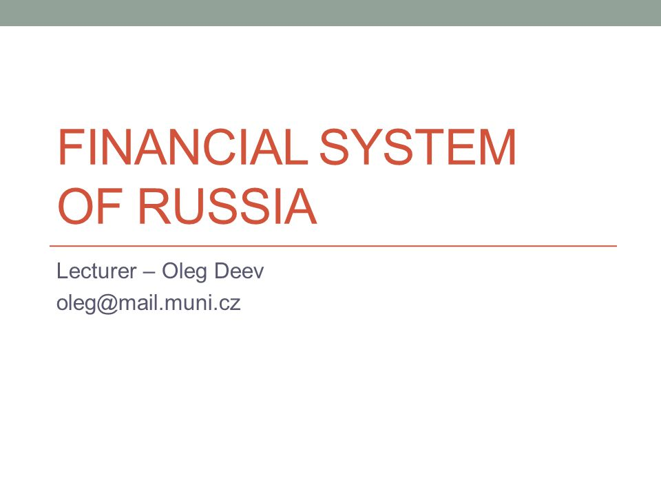 FINANCIAL SYSTEM OF RUSSIA Lecturer – Oleg Deev