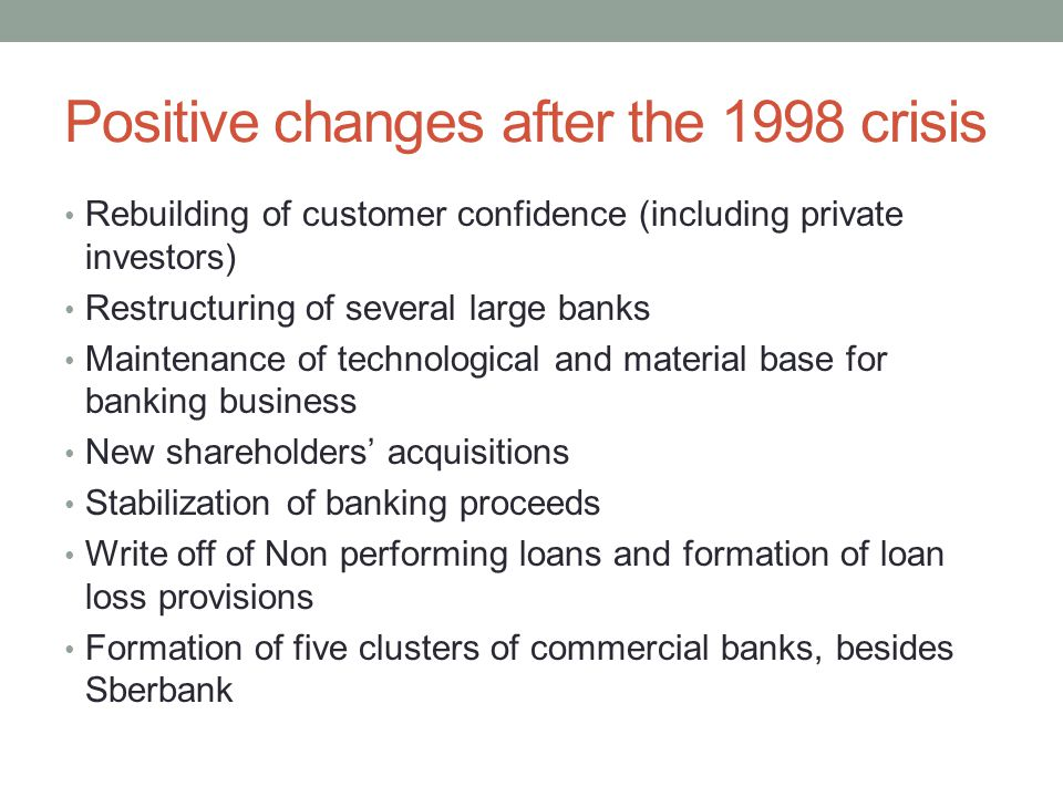 Positive changes after the 1998 crisis Rebuilding of customer confidence (including private investors) Restructuring of several large banks Maintenance of technological and material base for banking business New shareholders' acquisitions Stabilization of banking proceeds Write off of Non performing loans and formation of loan loss provisions Formation of five clusters of commercial banks, besides Sberbank