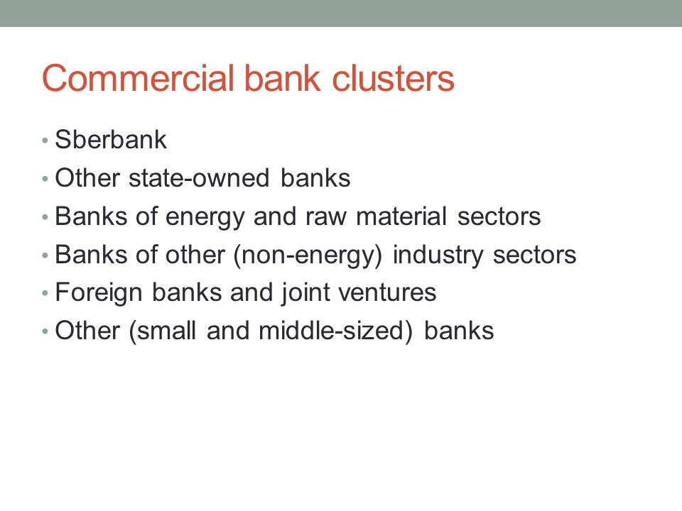 Commercial bank clusters Sberbank Other state-owned banks Banks of energy and raw material sectors Banks of other (non-energy) industry sectors Foreign banks and joint ventures Other (small and middle-sized) banks