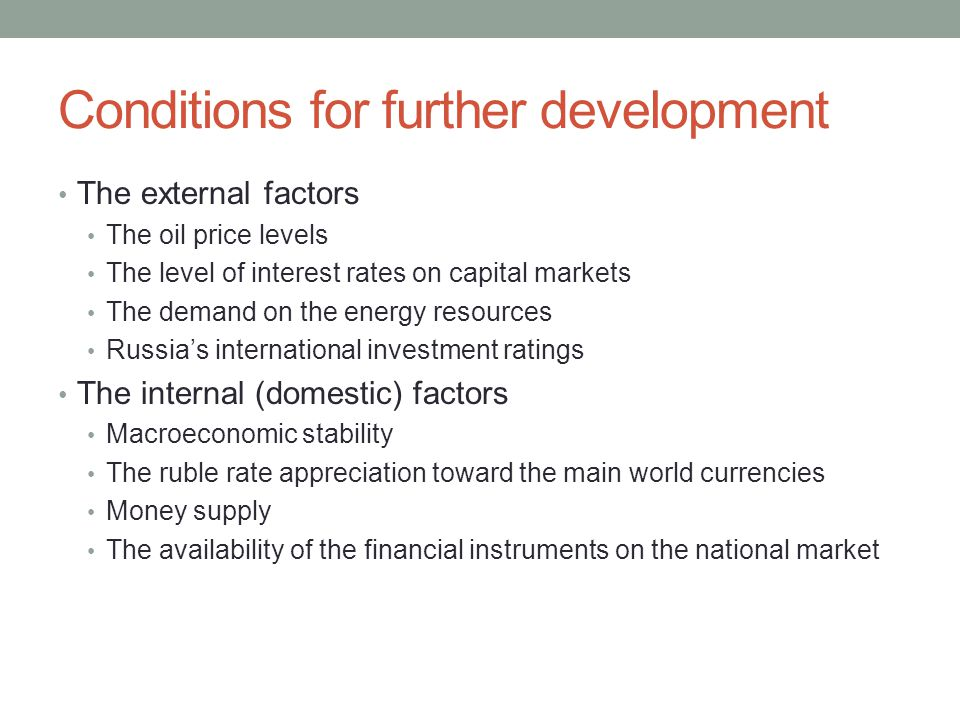 Conditions for further development The external factors The oil price levels The level of interest rates on capital markets The demand on the energy resources Russia's international investment ratings The internal (domestic) factors Macroeconomic stability The ruble rate appreciation toward the main world currencies Money supply The availability of the financial instruments on the national market