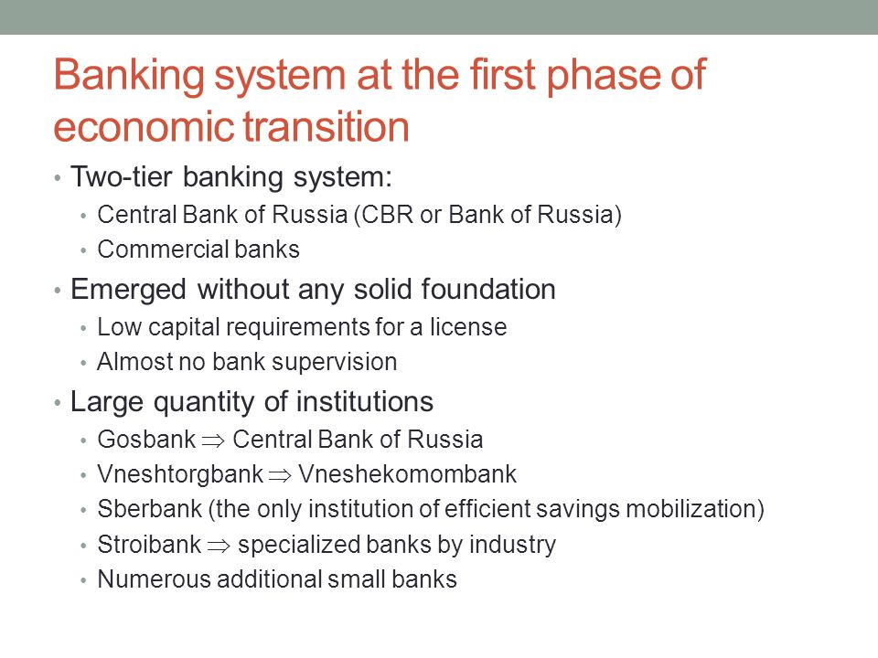 Banking system at the first phase of economic transition Two-tier banking system: Central Bank of Russia (CBR or Bank of Russia) Commercial banks Emerged without any solid foundation Low capital requirements for a license Almost no bank supervision Large quantity of institutions Gosbank  Central Bank of Russia Vneshtorgbank  Vneshekomombank Sberbank (the only institution of efficient savings mobilization) Stroibank  specialized banks by industry Numerous additional small banks