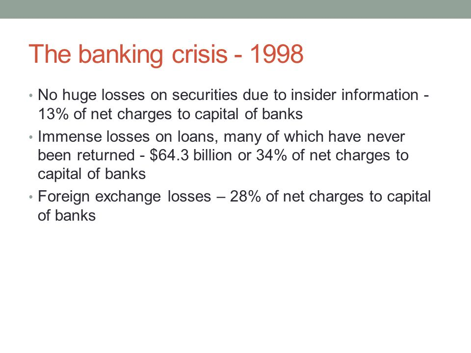 The banking crisis No huge losses on securities due to insider information - 13% of net charges to capital of banks Immense losses on loans, many of which have never been returned - $64.3 billion or 34% of net charges to capital of banks Foreign exchange losses – 28% of net charges to capital of banks