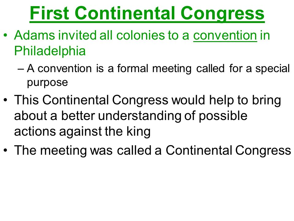 First Continental Congress Adams invited all colonies to a convention in Philadelphia –A convention is a formal meeting called for a special purpose This Continental Congress would help to bring about a better understanding of possible actions against the king The meeting was called a Continental Congress
