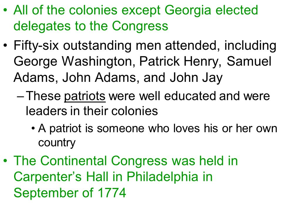 All of the colonies except Georgia elected delegates to the Congress Fifty-six outstanding men attended, including George Washington, Patrick Henry, Samuel Adams, John Adams, and John Jay –These patriots were well educated and were leaders in their colonies A patriot is someone who loves his or her own country The Continental Congress was held in Carpenter's Hall in Philadelphia in September of 1774