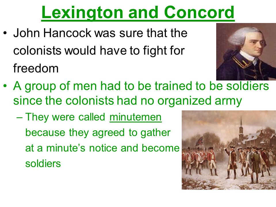 Lexington and Concord John Hancock was sure that the colonists would have to fight for freedom A group of men had to be trained to be soldiers since the colonists had no organized army –They were called minutemen because they agreed to gather at a minute's notice and become soldiers
