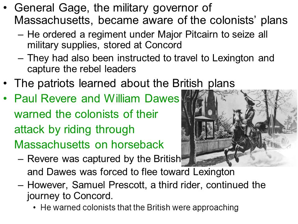 General Gage, the military governor of Massachusetts, became aware of the colonists' plans –He ordered a regiment under Major Pitcairn to seize all military supplies, stored at Concord –They had also been instructed to travel to Lexington and capture the rebel leaders The patriots learned about the British plans Paul Revere and William Dawes warned the colonists of their attack by riding through Massachusetts on horseback –Revere was captured by the British and Dawes was forced to flee toward Lexington –However, Samuel Prescott, a third rider, continued the journey to Concord.