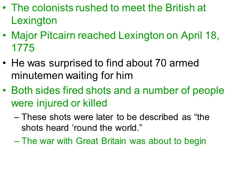 The colonists rushed to meet the British at Lexington Major Pitcairn reached Lexington on April 18, 1775 He was surprised to find about 70 armed minutemen waiting for him Both sides fired shots and a number of people were injured or killed –These shots were later to be described as the shots heard 'round the world. –The war with Great Britain was about to begin