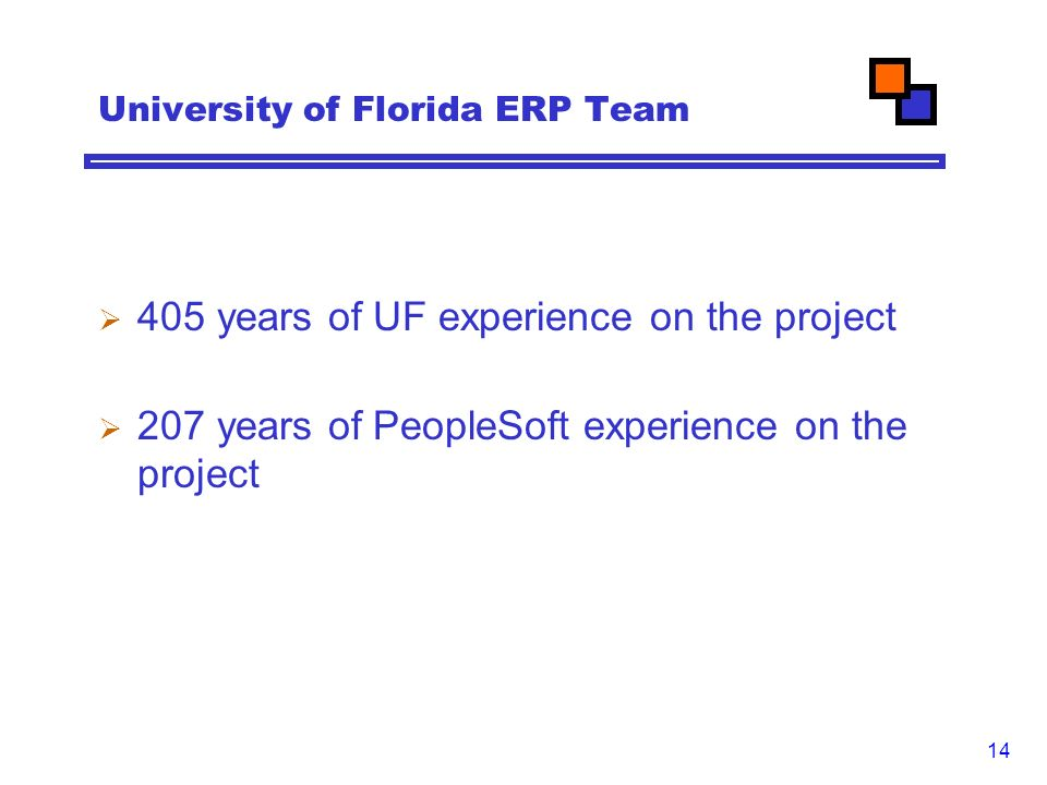 14 University of Florida ERP Team  405 years of UF experience on the project  207 years of PeopleSoft experience on the project