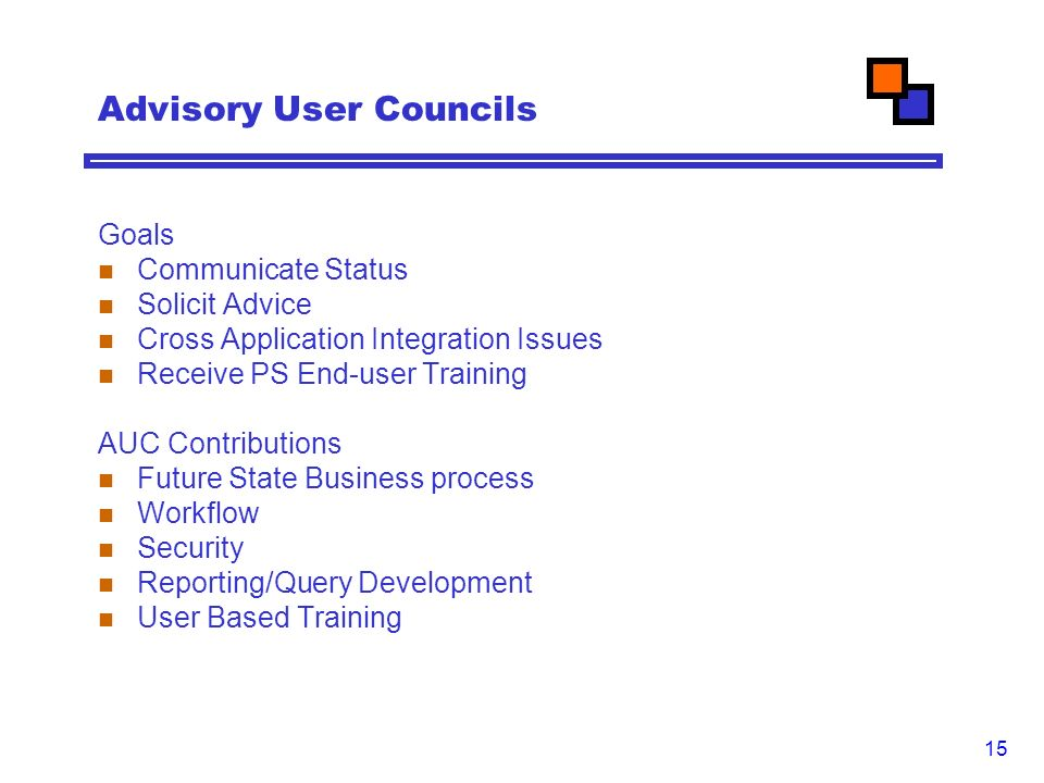 15 Advisory User Councils Goals Communicate Status Solicit Advice Cross Application Integration Issues Receive PS End-user Training AUC Contributions Future State Business process Workflow Security Reporting/Query Development User Based Training