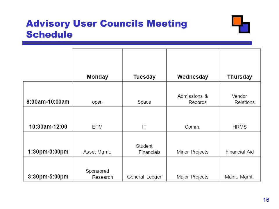16 Advisory User Councils Meeting Schedule MondayTuesdayWednesdayThursday 8:30am-10:00am openSpace Admissions & Records Vendor Relations 10:30am-12:00 EPMITComm.HRMS 1:30pm-3:00pm Asset Mgmt.