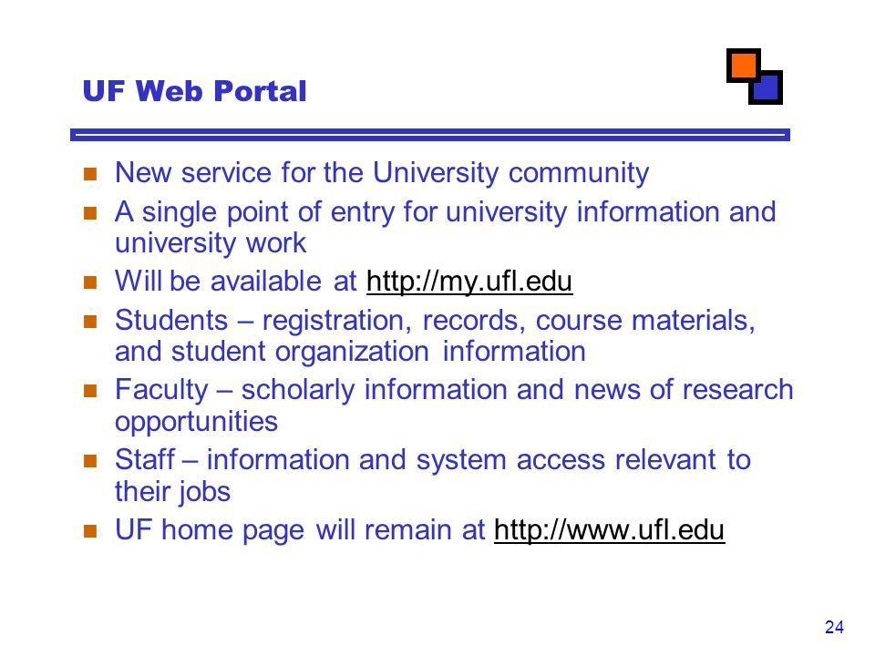 24 UF Web Portal New service for the University community A single point of entry for university information and university work Will be available at   Students – registration, records, course materials, and student organization information Faculty – scholarly information and news of research opportunities Staff – information and system access relevant to their jobs UF home page will remain at