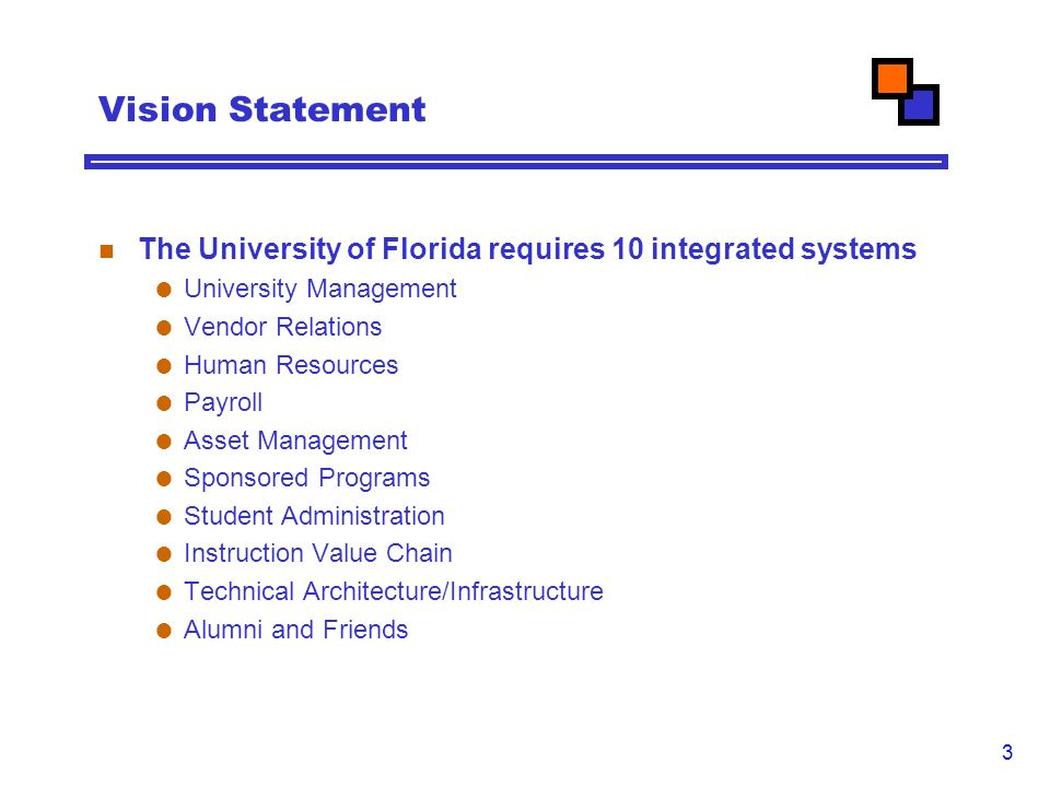 3 Vision Statement The University of Florida requires 10 integrated systems  University Management  Vendor Relations  Human Resources  Payroll  Asset Management  Sponsored Programs  Student Administration  Instruction Value Chain  Technical Architecture/Infrastructure  Alumni and Friends