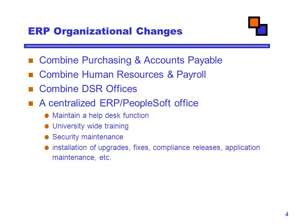 4 ERP Organizational Changes Combine Purchasing & Accounts Payable Combine Human Resources & Payroll Combine DSR Offices A centralized ERP/PeopleSoft office  Maintain a help desk function  University wide training  Security maintenance  installation of upgrades, fixes, compliance releases, application maintenance, etc.