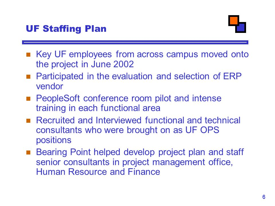 6 UF Staffing Plan Key UF employees from across campus moved onto the project in June 2002 Participated in the evaluation and selection of ERP vendor PeopleSoft conference room pilot and intense training in each functional area Recruited and Interviewed functional and technical consultants who were brought on as UF OPS positions Bearing Point helped develop project plan and staff senior consultants in project management office, Human Resource and Finance