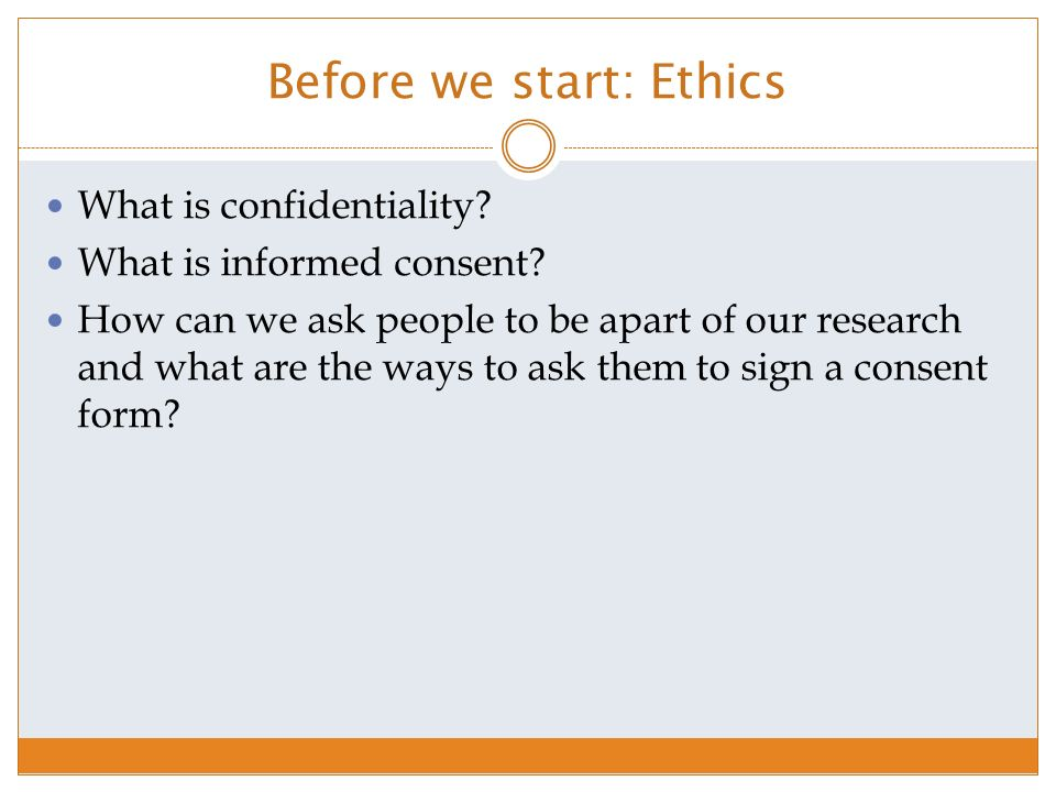 Before we start: Ethics What is confidentiality. What is informed consent.