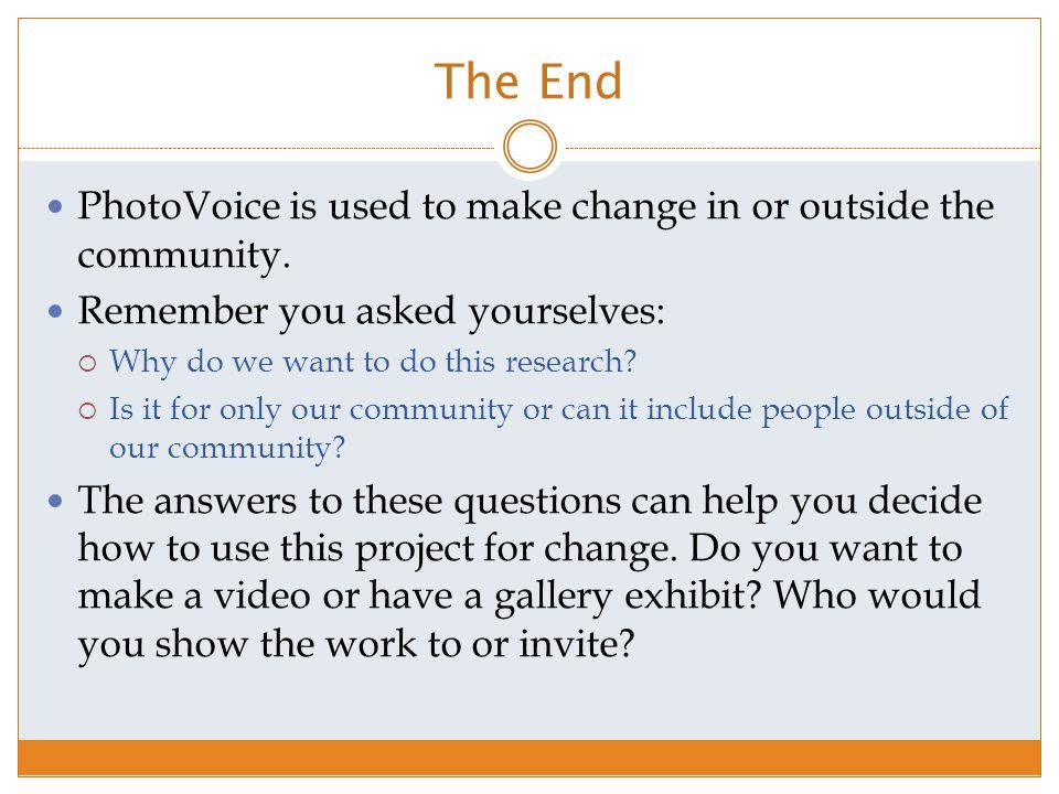 The End PhotoVoice is used to make change in or outside the community.