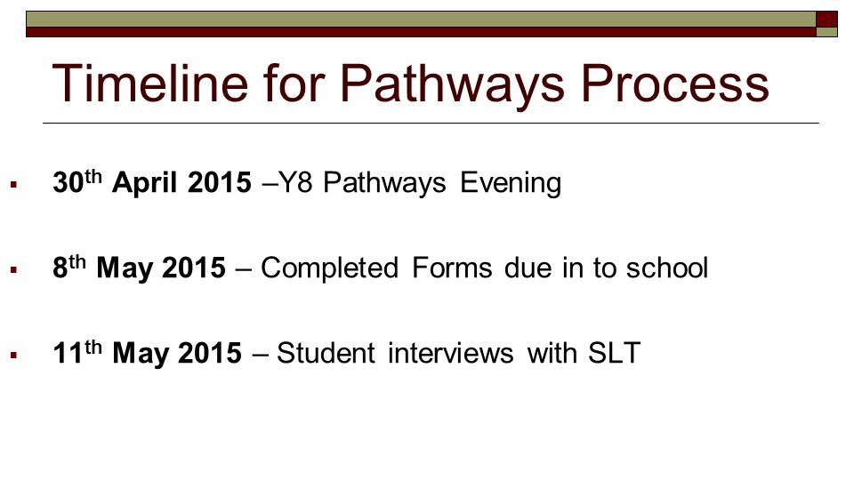 Timeline for Pathways Process  30 th April 2015 –Y8 Pathways Evening  8 th May 2015 – Completed Forms due in to school  11 th May 2015 – Student interviews with SLT