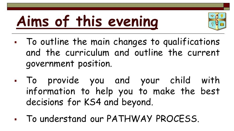Aims of this evening  To outline the main changes to qualifications and the curriculum and outline the current government position.
