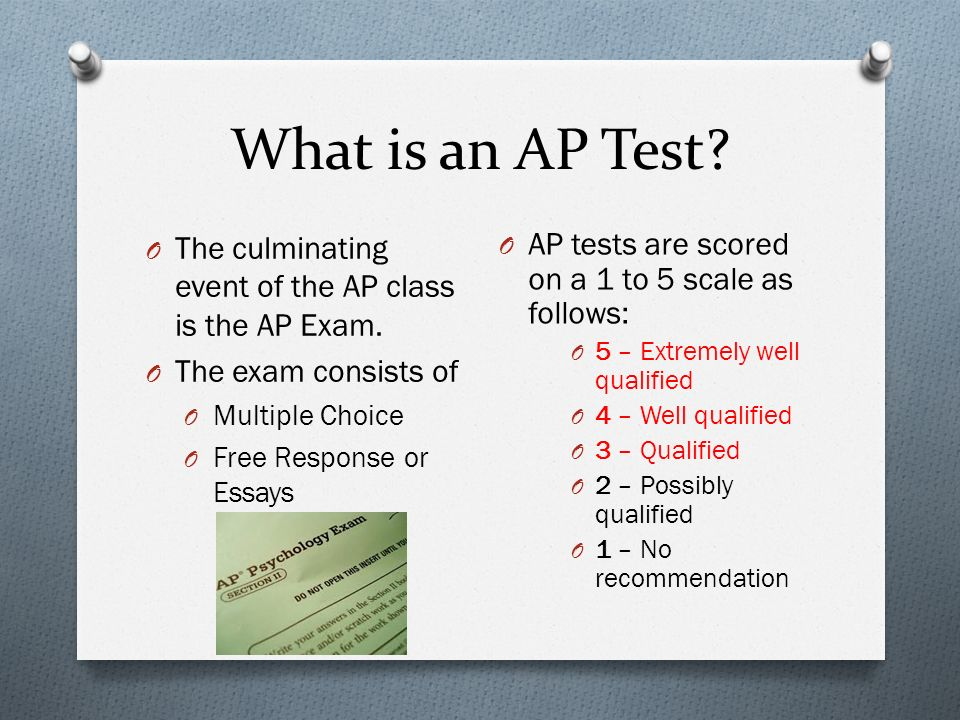 What is an AP Test. O The culminating event of the AP class is the AP Exam.