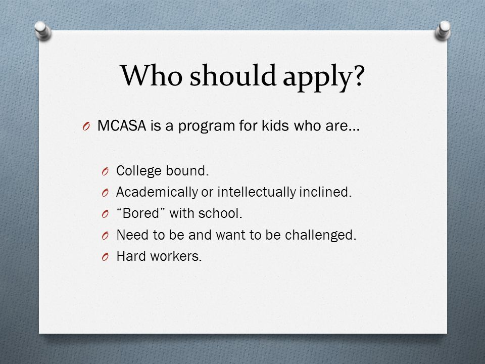Who should apply. O MCASA is a program for kids who are… O College bound.