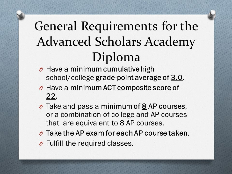 General Requirements for the Advanced Scholars Academy Diploma O Have a minimum cumulative high school/college grade-point average of 3.0.