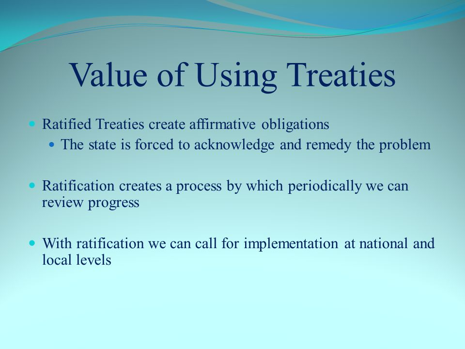 Value of Using Treaties Ratified Treaties create affirmative obligations The state is forced to acknowledge and remedy the problem Ratification creates a process by which periodically we can review progress With ratification we can call for implementation at national and local levels