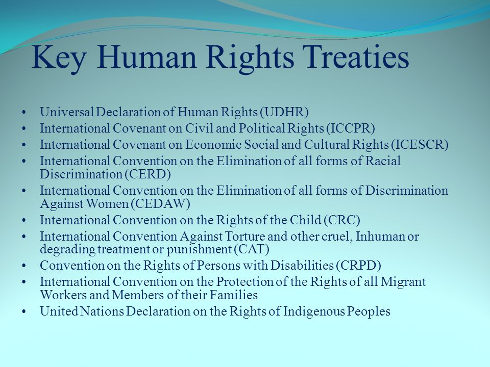 Universal Declaration of Human Rights (UDHR) International Covenant on Civil and Political Rights (ICCPR) International Covenant on Economic Social and Cultural Rights (ICESCR) International Convention on the Elimination of all forms of Racial Discrimination (CERD) International Convention on the Elimination of all forms of Discrimination Against Women (CEDAW) International Convention on the Rights of the Child (CRC) International Convention Against Torture and other cruel, Inhuman or degrading treatment or punishment (CAT) Convention on the Rights of Persons with Disabilities (CRPD) International Convention on the Protection of the Rights of all Migrant Workers and Members of their Families United Nations Declaration on the Rights of Indigenous Peoples Key Human Rights Treaties