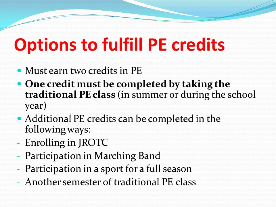 Options to fulfill PE credits Must earn two credits in PE One credit must be completed by taking the traditional PE class (in summer or during the school year) Additional PE credits can be completed in the following ways: - Enrolling in JROTC - Participation in Marching Band - Participation in a sport for a full season - Another semester of traditional PE class