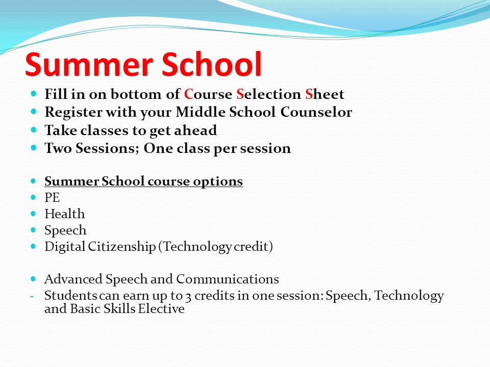 Summer School Fill in on bottom of Course Selection Sheet Register with your Middle School Counselor Take classes to get ahead Two Sessions; One class per session Summer School course options PE Health Speech Digital Citizenship (Technology credit) Advanced Speech and Communications - Students can earn up to 3 credits in one session: Speech, Technology and Basic Skills Elective