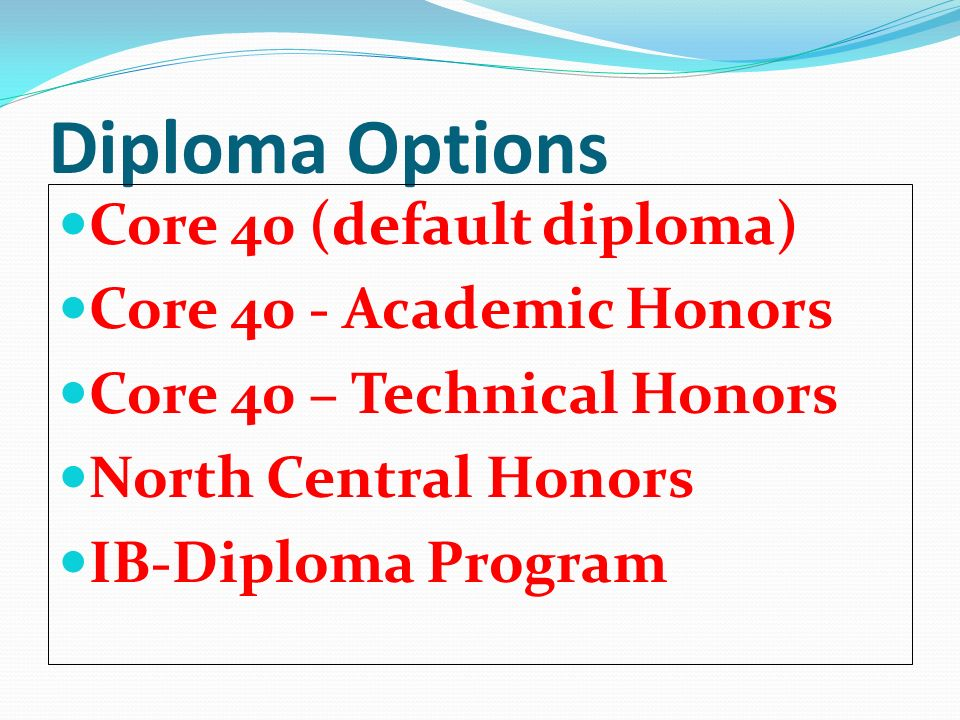 Diploma Options Core 40 (default diploma) Core 40 - Academic Honors Core 40 – Technical Honors North Central Honors IB-Diploma Program