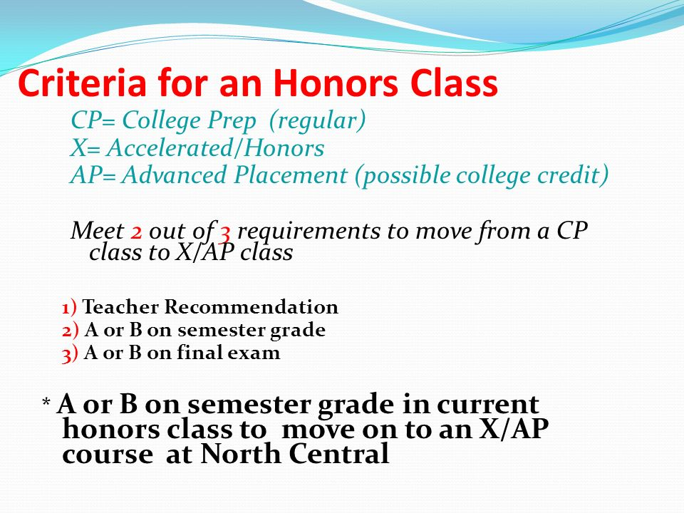 Criteria for an Honors Class CP= College Prep (regular) X= Accelerated/Honors AP= Advanced Placement (possible college credit) Meet 2 out of 3 requirements to move from a CP class to X/AP class 1) Teacher Recommendation 2) A or B on semester grade 3) A or B on final exam * A or B on semester grade in current honors class to move on to an X/AP course at North Central