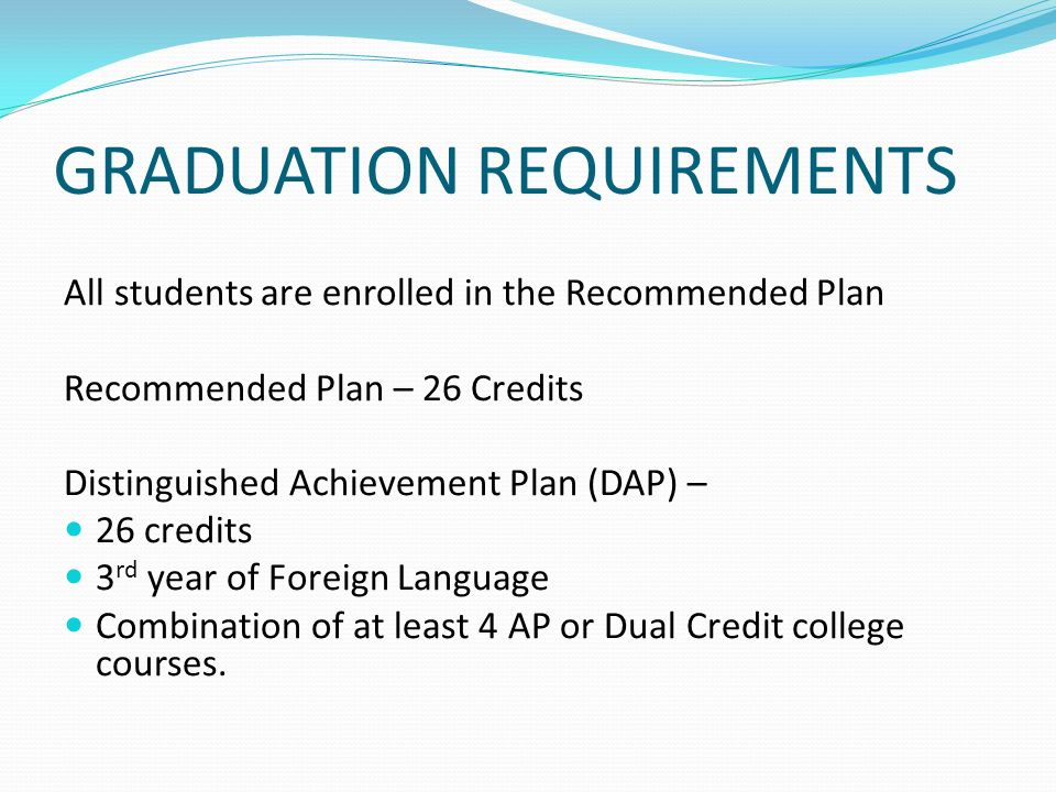 GRADUATION REQUIREMENTS All students are enrolled in the Recommended Plan Recommended Plan – 26 Credits Distinguished Achievement Plan (DAP) – 26 credits 3 rd year of Foreign Language Combination of at least 4 AP or Dual Credit college courses.