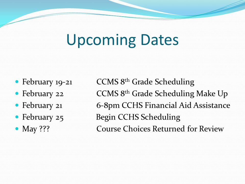 Upcoming Dates February CCMS 8 th Grade Scheduling February 22 CCMS 8 th Grade Scheduling Make Up February pm CCHS Financial Aid Assistance February 25 Begin CCHS Scheduling May .