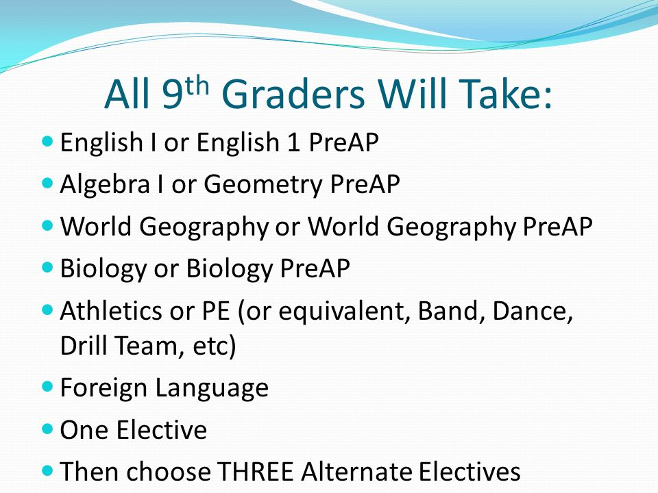 All 9 th Graders Will Take: English I or English 1 PreAP Algebra I or Geometry PreAP World Geography or World Geography PreAP Biology or Biology PreAP Athletics or PE (or equivalent, Band, Dance, Drill Team, etc) Foreign Language One Elective Then choose THREE Alternate Electives