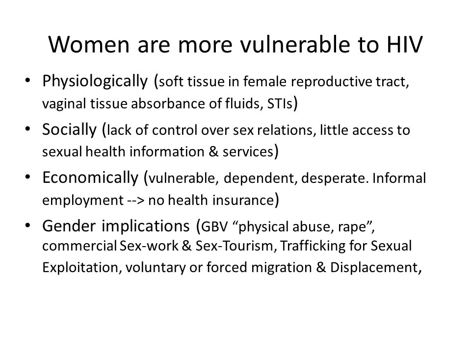 Women are more vulnerable to HIV Physiologically ( soft tissue in female reproductive tract, vaginal tissue absorbance of fluids, STIs ) Socially ( lack of control over sex relations, little access to sexual health information & services ) Economically ( vulnerable, dependent, desperate.