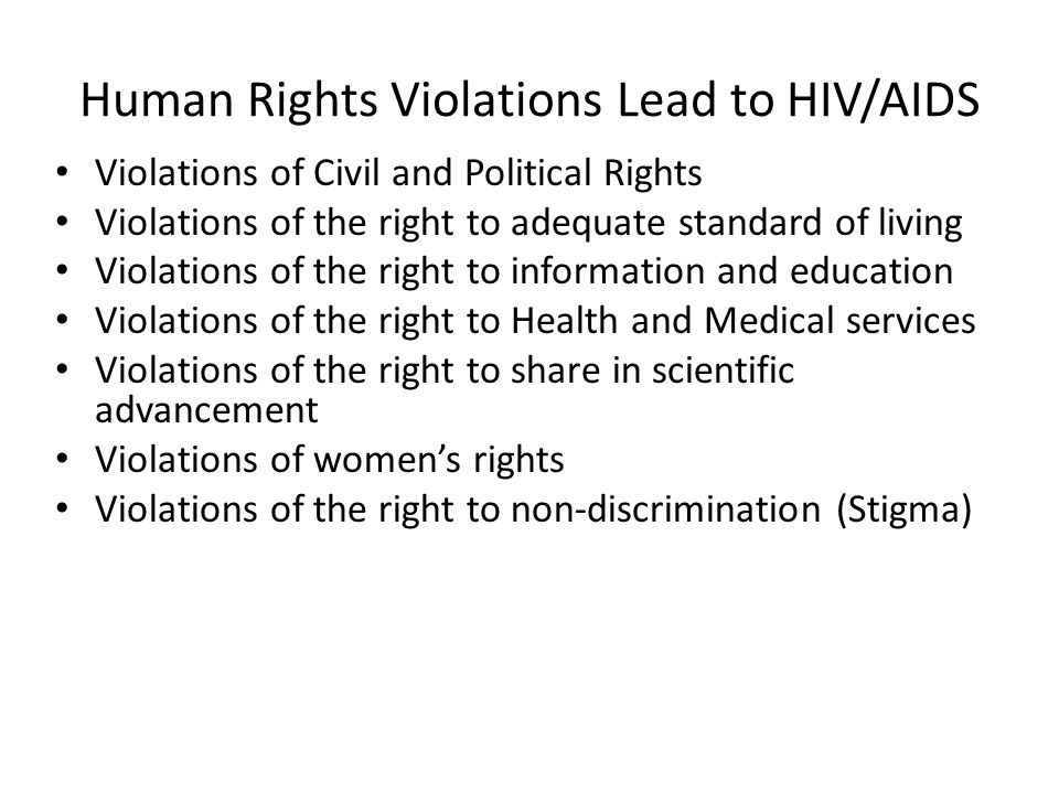 Human Rights Violations Lead to HIV/AIDS Violations of Civil and Political Rights Violations of the right to adequate standard of living Violations of the right to information and education Violations of the right to Health and Medical services Violations of the right to share in scientific advancement Violations of women's rights Violations of the right to non-discrimination (Stigma)