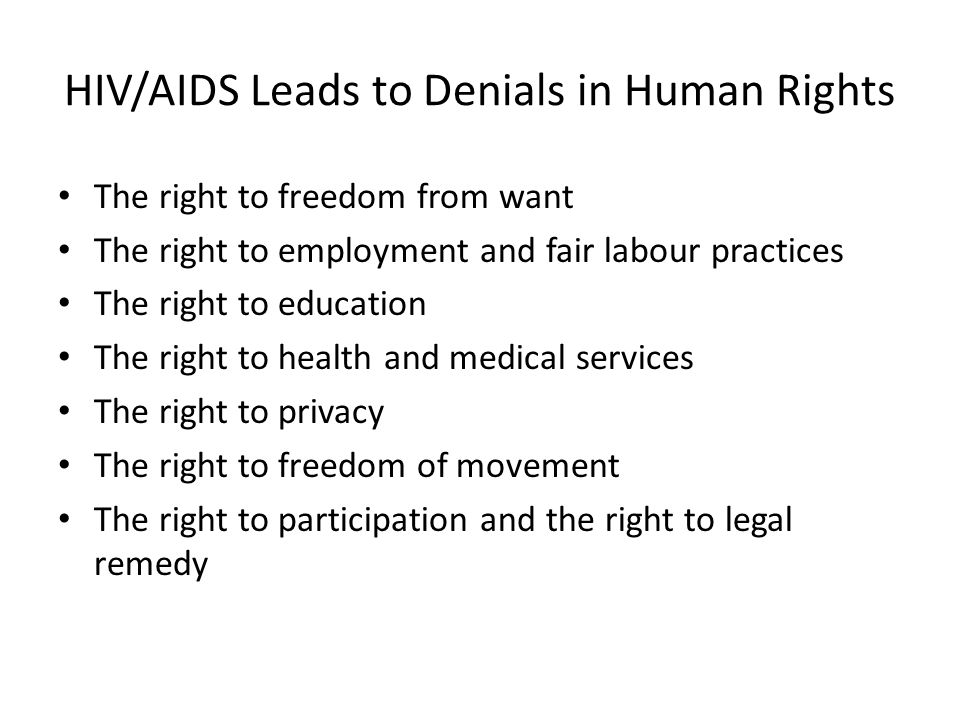 HIV/AIDS Leads to Denials in Human Rights The right to freedom from want The right to employment and fair labour practices The right to education The right to health and medical services The right to privacy The right to freedom of movement The right to participation and the right to legal remedy