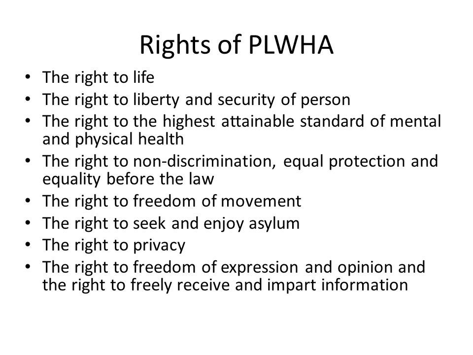 Rights of PLWHA The right to life The right to liberty and security of person The right to the highest attainable standard of mental and physical health The right to non-discrimination, equal protection and equality before the law The right to freedom of movement The right to seek and enjoy asylum The right to privacy The right to freedom of expression and opinion and the right to freely receive and impart information