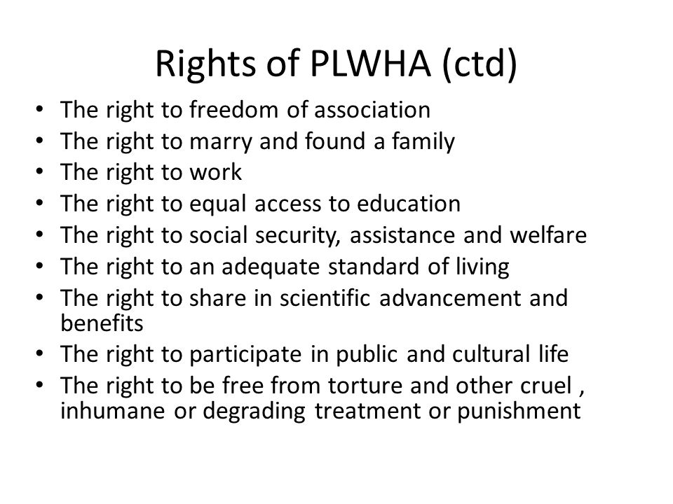 Rights of PLWHA (ctd) The right to freedom of association The right to marry and found a family The right to work The right to equal access to education The right to social security, assistance and welfare The right to an adequate standard of living The right to share in scientific advancement and benefits The right to participate in public and cultural life The right to be free from torture and other cruel, inhumane or degrading treatment or punishment