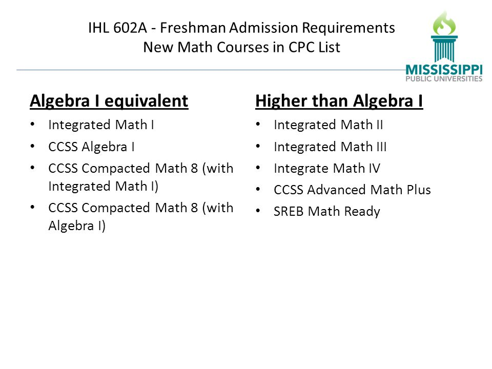 IHL 602A - Freshman Admission Requirements New Math Courses in CPC List Algebra I equivalent Integrated Math I CCSS Algebra I CCSS Compacted Math 8 (with Integrated Math I) CCSS Compacted Math 8 (with Algebra I) Higher than Algebra I Integrated Math II Integrated Math III Integrate Math IV CCSS Advanced Math Plus SREB Math Ready