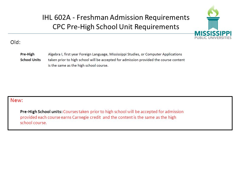 IHL 602A - Freshman Admission Requirements CPC Pre-High School Unit Requirements Old: Pre-High School units: Courses taken prior to high school will be accepted for admission provided each course earns Carnegie credit and the content is the same as the high school course.