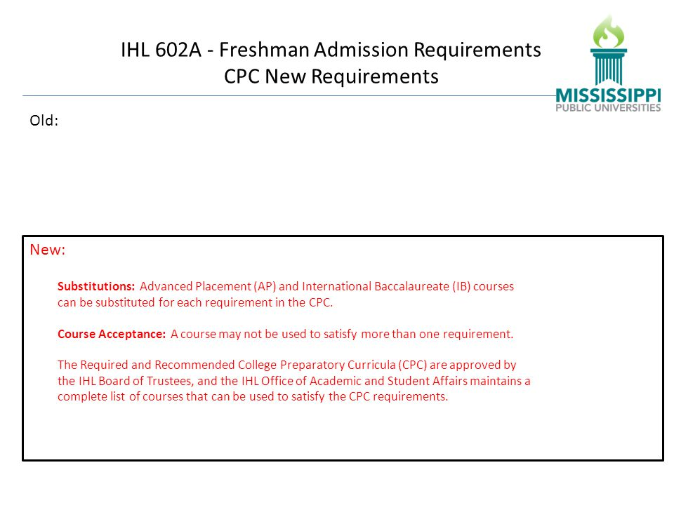 IHL 602A - Freshman Admission Requirements CPC New Requirements Old: Substitutions: Advanced Placement (AP) and International Baccalaureate (IB) courses can be substituted for each requirement in the CPC.