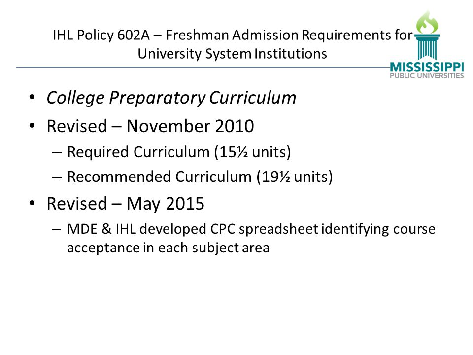 IHL Policy 602A – Freshman Admission Requirements for University System Institutions College Preparatory Curriculum Revised – November 2010 – Required Curriculum (15½ units) – Recommended Curriculum (19½ units) Revised – May 2015 – MDE & IHL developed CPC spreadsheet identifying course acceptance in each subject area