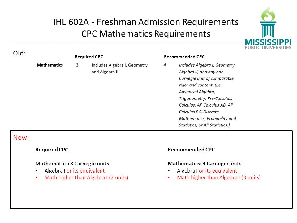 IHL 602A - Freshman Admission Requirements CPC Mathematics Requirements Required CPC Mathematics: 3 Carnegie units Algebra I or its equivalent Math higher than Algebra I (2 units) Recommended CPC Mathematics: 4 Carnegie units Algebra I or its equivalent Math higher than Algebra I (3 units) New: Old: Required CPCRecommended CPC