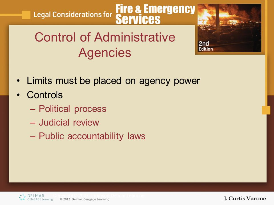 Copyright © 2007 Thomson Delmar Learning Control of Administrative Agencies Limits must be placed on agency power Controls –Political process –Judicial review –Public accountability laws