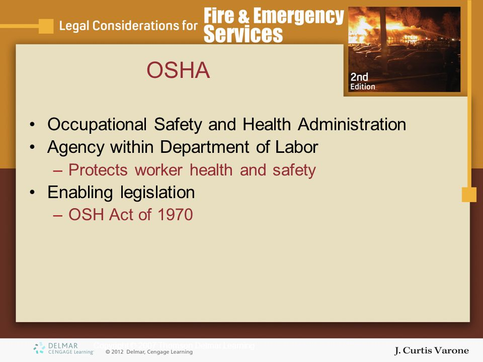 Copyright © 2007 Thomson Delmar Learning OSHA Occupational Safety and Health Administration Agency within Department of Labor –Protects worker health and safety Enabling legislation –OSH Act of 1970