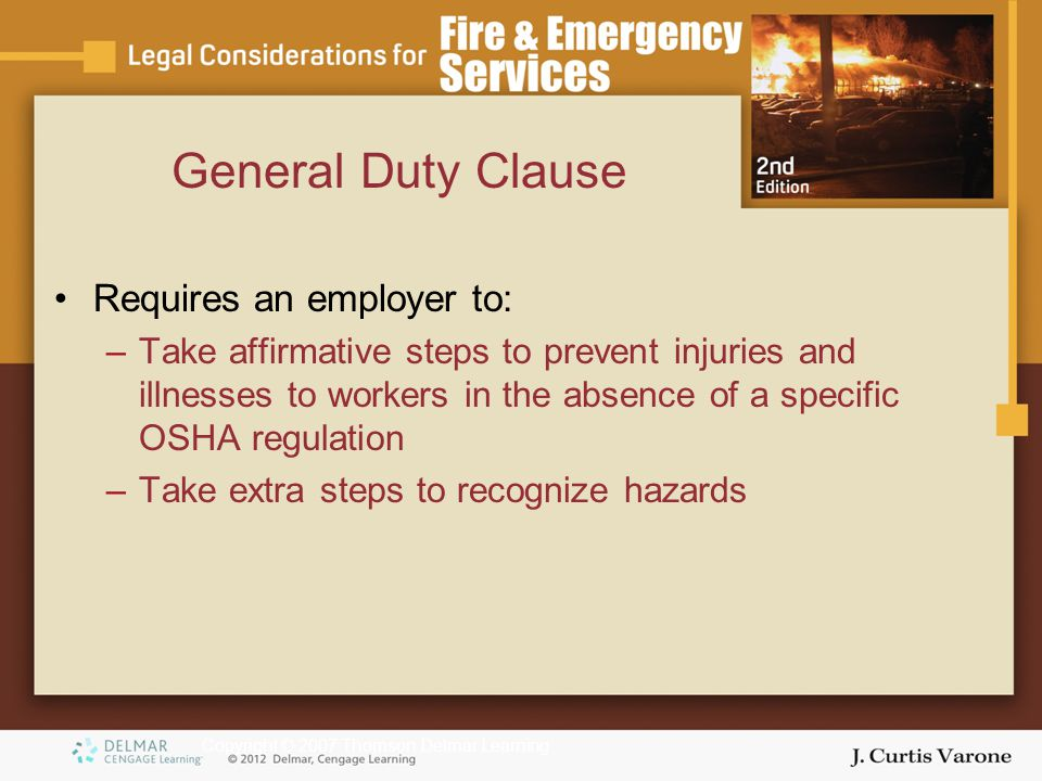 Copyright © 2007 Thomson Delmar Learning General Duty Clause Requires an employer to: –Take affirmative steps to prevent injuries and illnesses to workers in the absence of a specific OSHA regulation –Take extra steps to recognize hazards
