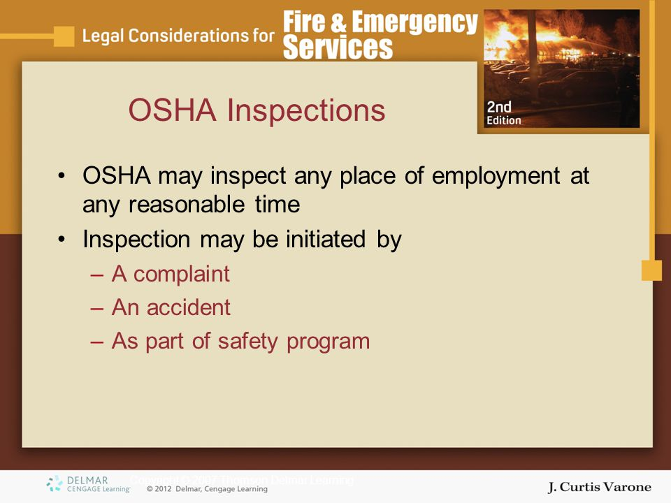 Copyright © 2007 Thomson Delmar Learning OSHA Inspections OSHA may inspect any place of employment at any reasonable time Inspection may be initiated by –A complaint –An accident –As part of safety program