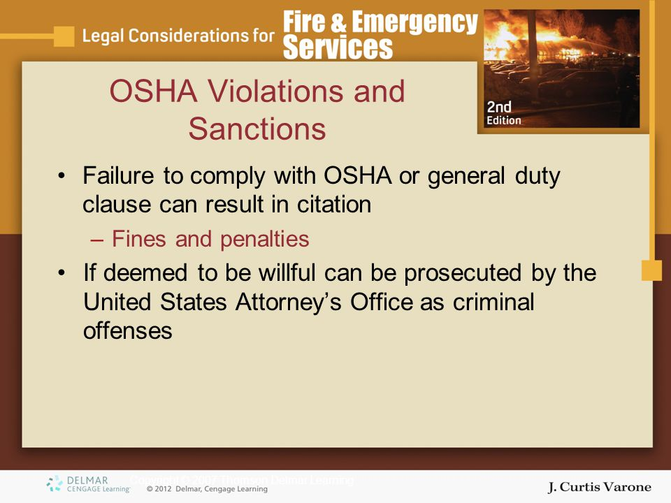 Copyright © 2007 Thomson Delmar Learning OSHA Violations and Sanctions Failure to comply with OSHA or general duty clause can result in citation –Fines and penalties If deemed to be willful can be prosecuted by the United States Attorney's Office as criminal offenses